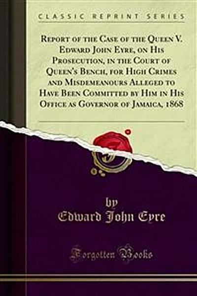 Report of the Case of the Queen V. Edward John Eyre, on His Prosecution, in the Court of Queen's Bench, for High Crimes and Misdemeanours Alleged to Have Been Committed by Him in His Office as Governor of Jamaica, 1868