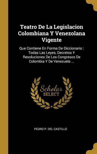 Teatro de la Legislacion Colombiana Y Venezolana Vigente: Que Contiene En Forma de Diccionario: Todas Las Leyes, Decretos Y Resoluciones de Los Congre