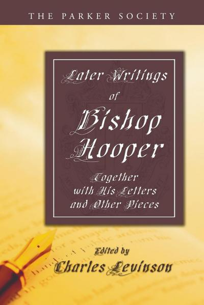 Later Writings of Bishop Hooper: Together with His Letters and Other Pieces