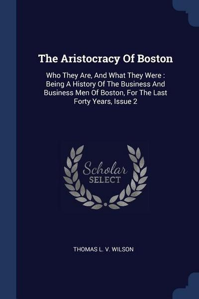 The Aristocracy of Boston: Who They Are, and What They Were: Being a History of the Business and Business Men of Boston, for the Last Forty Years