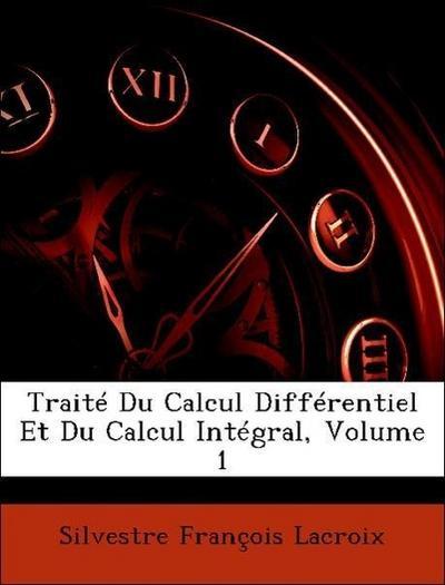 Traité Du Calcul Différentiel Et Du Calcul Intégral, Volume 1