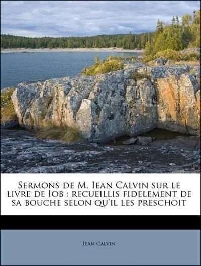 Sermons de M. Iean Calvin sur le livre de Iob : recueillis fidelement de sa bouche selon qu'il les preschoit