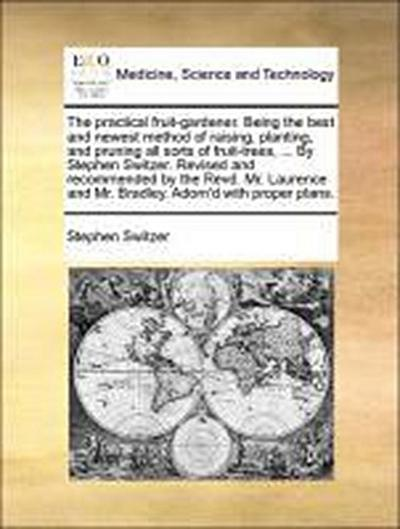 The practical fruit-gardener. Being the best and newest method of raising, planting, and pruning all sorts of fruit-trees, ... By Stephen Switzer. Revised and recommended by the Revd. Mr. Laurence and Mr. Bradley. Adorn'd with proper plans.
