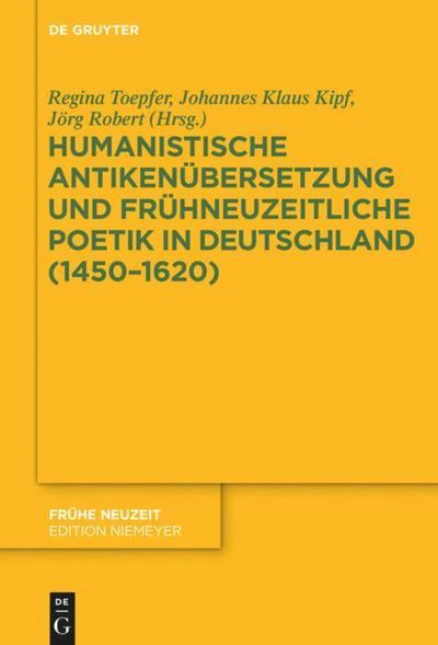 Humanistische Antikenübersetzung und frühneuzeitliche Poetik in Deutschland (1450-1620)