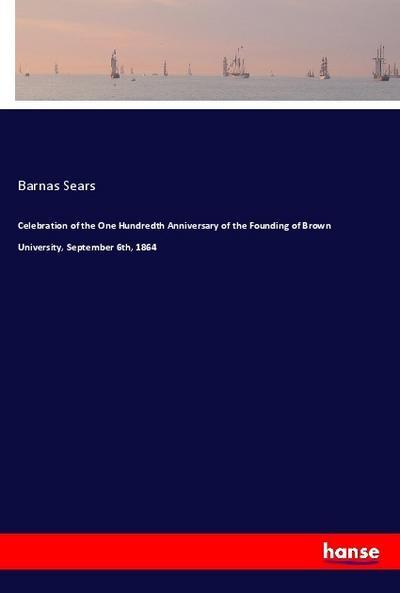 Celebration of the One Hundredth Anniversary of the Founding of Brown University, September 6th, 1864