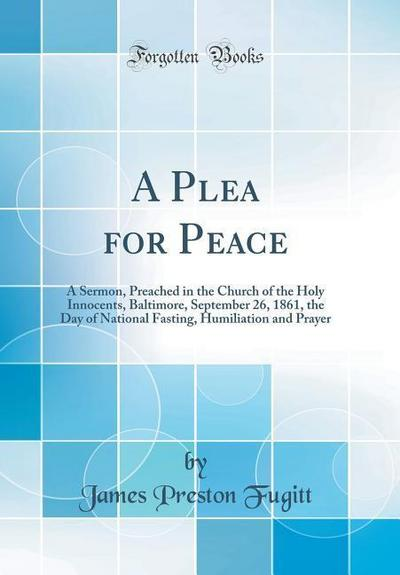 A Plea for Peace: A Sermon, Preached in the Church of the Holy Innocents, Baltimore, September 26, 1861, the Day of National Fasting, Hu