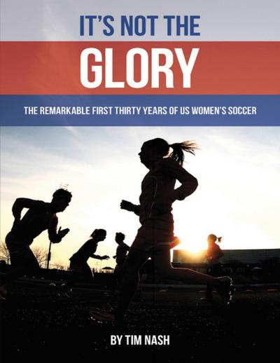 It's Not the Glory: The Remarkable First Thirty Years of U S Women's Soccer