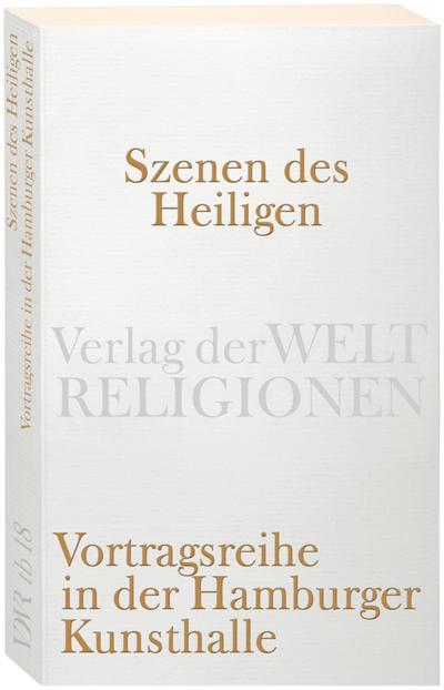 Szenen des Heiligen: Vortragsreihe in der Hamburger Kunsthalle (Verlag der Weltreligionen)