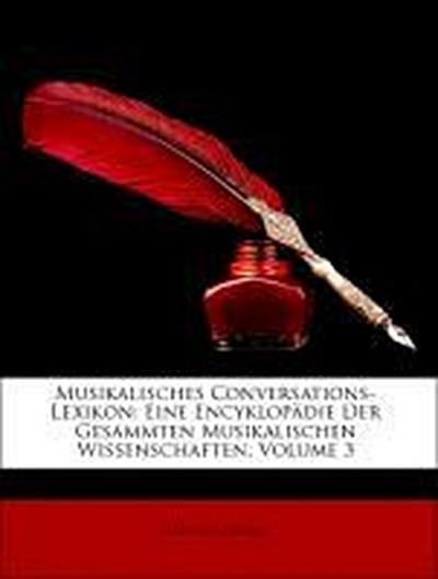 Musikalisches Conversations-Lexikon: Eine Encyklopädie Der Gesammten Musikalischen Wissenschaften, Dritter Band