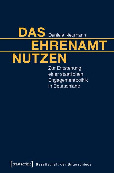 Das Ehrenamt nutzen: Zur Entstehung einer staatlichen Engagementpolitik in Deutschland (Gesellschaft der Unterschiede)