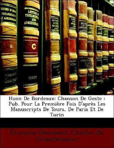 Huon De Bordeaux: Chanson De Geste : Pub. Pour La Première Fois D'après Les Manuscripts De Tours, De Paris Et De Turin