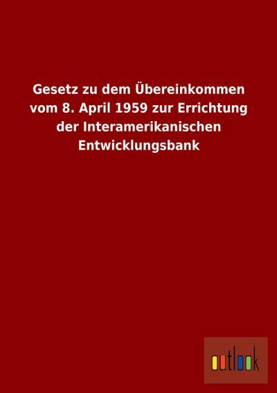 Gesetz zu dem Übereinkommen vom 8. April 1959 zur Errichtung der Interamerikanischen Entwicklungsbank