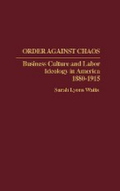 Order Against Chaos: Business Culture and Labor Ideology in America, 1880-1915