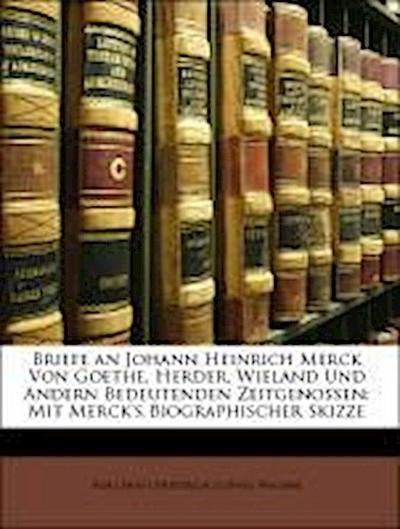 Briefe an Johann Heinrich Merck Von Goethe, Herder, Wieland Und Andern Bedeutenden Zeitgenossen: Mit Merck's Biographischer Skizze