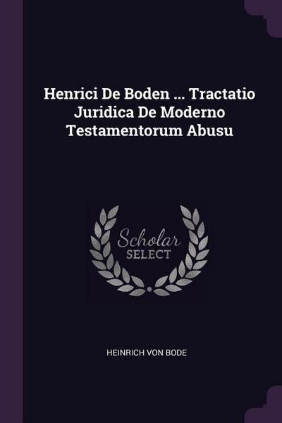 Henrici de Boden ... Tractatio Juridica de Moderno Testamentorum Abusu