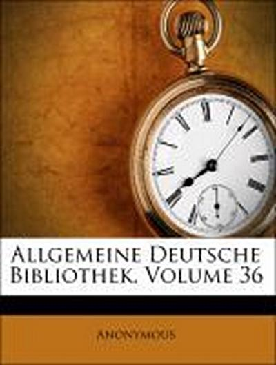 Allgemeine deutsche Bibliothek. Des sechs und dreißigsten Bandes erstes Stück.
