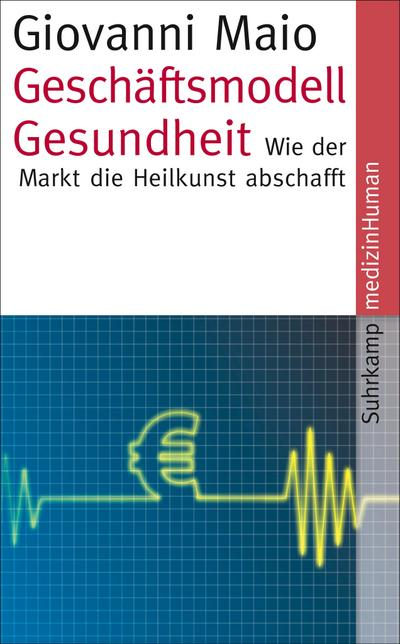 Geschäftsmodell Gesundheit: Wie der Markt die Heilkunst abschafft (suhrkamp taschenbuch)