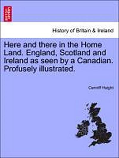 Here and there in the Home Land. England, Scotland and Ireland as seen by a Canadian. Profusely illustrated.