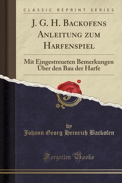 J. G. H. Backofens Anleitung Zum Harfenspiel: Mit Eingestreueten Bemerkungen Über Den Bau Der Harfe (Classic Reprint)