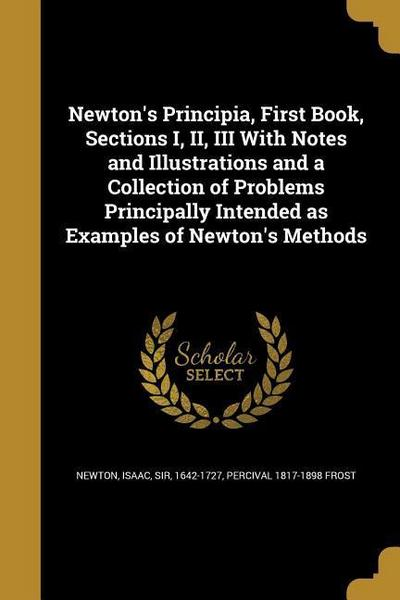 Newton's Principia, First Book, Sections I, II, III with Notes and Illustrations and a Collection of Problems Principally Intended as Examples of Newt