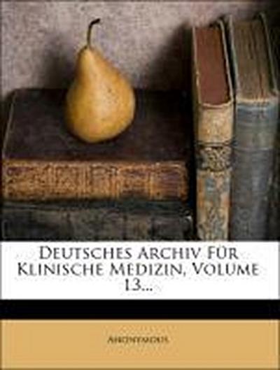 Deutsches Archiv Für Klinische Medizin, Volume 13...