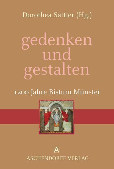 gedenken und gestalten. 1200 Jahre Bistum Münster