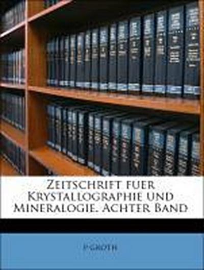 Zeitschrift fuer Krystallographie und Mineralogie. Achter Band