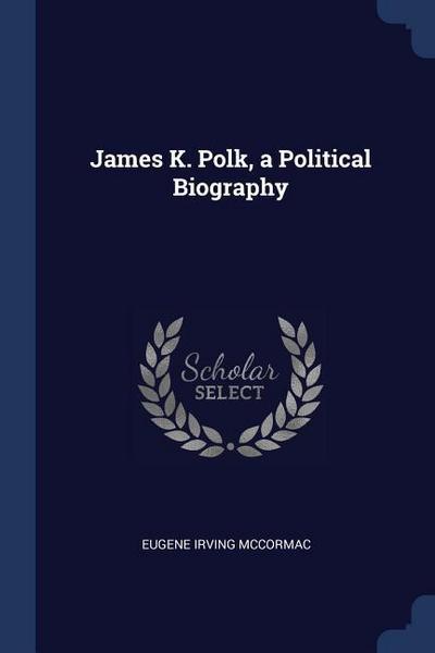 James K. Polk, a Political Biography