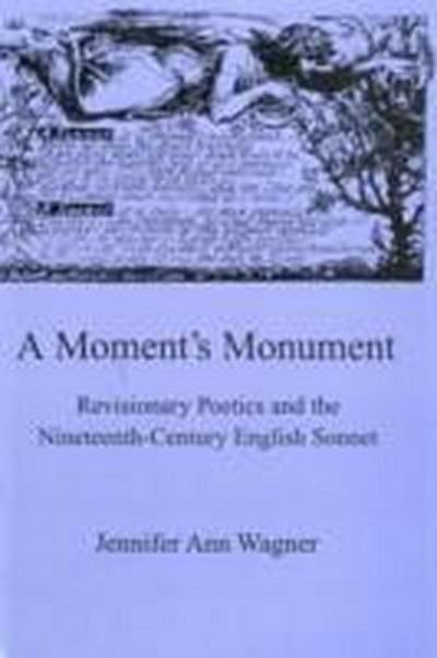 A Moment's Monument: Revisionary Poetics and the Nineteenth-Century English Sonnett