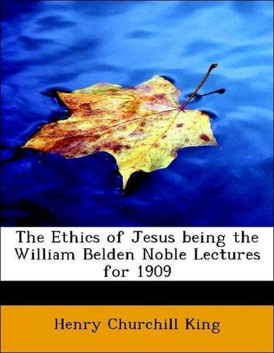 The Ethics of Jesus being the William Belden Noble Lectures for 1909