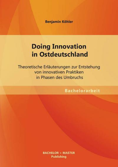 Doing Innovation in Ostdeutschland: Theoretische Erläuterungen zur Entstehung von innovativen Praktiken in Phasen des Umbruchs