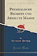 Physikalische Begriffe und Absolute Maasse (Classic Reprint)