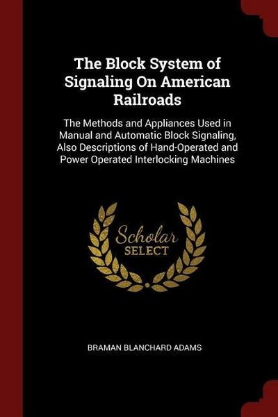 The Block System of Signaling on American Railroads: The Methods and Appliances Used in Manual and Automatic Block Signaling, Also Descriptions of Han