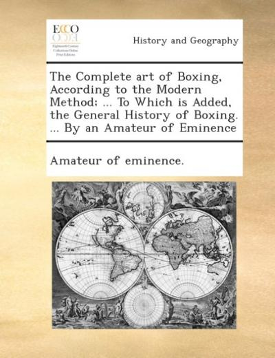 The complete art of boxing, according to the modern method; ... To which is added, the general history of boxing. ... By an amateur of eminence.