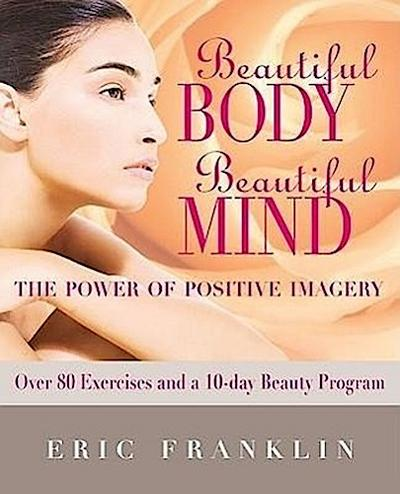 Beautiful Body, Beautiful Mind: The Power of Positive Imagery: With Over 80 Exercises and a 10-Day Beauty Program