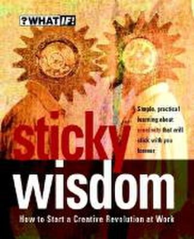 Sticky Wisdom: How to Start a Creative Revolution at Work (?What If!)