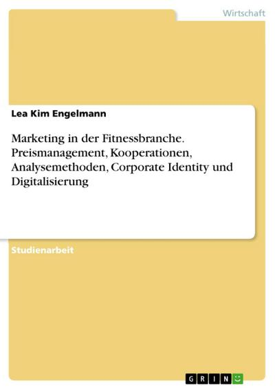 Marketing in der Fitnessbranche. Preismanagement, Kooperationen, Analysemethoden, Corporate Identity und Digitalisierung