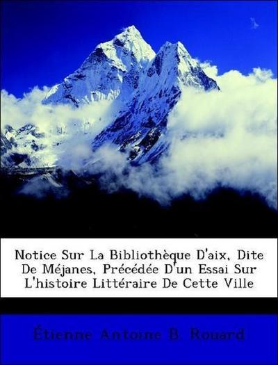 Notice Sur La Bibliothèque D'aix, Dite De Méjanes, Précédée D'un Essai Sur L'histoire Littéraire De Cette Ville