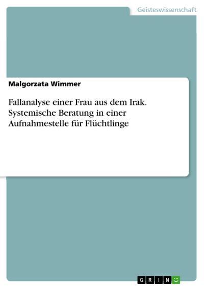 Fallanalyse einer Frau aus dem Irak. Systemische Beratung in einer Aufnahmestelle für Flüchtlinge