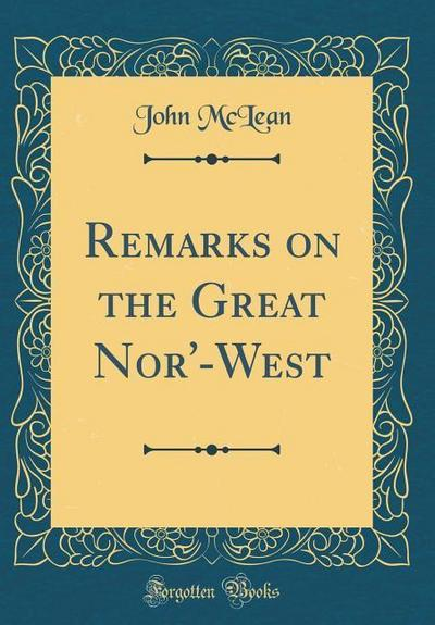 Remarks on the Great Nor'-West (Classic Reprint)