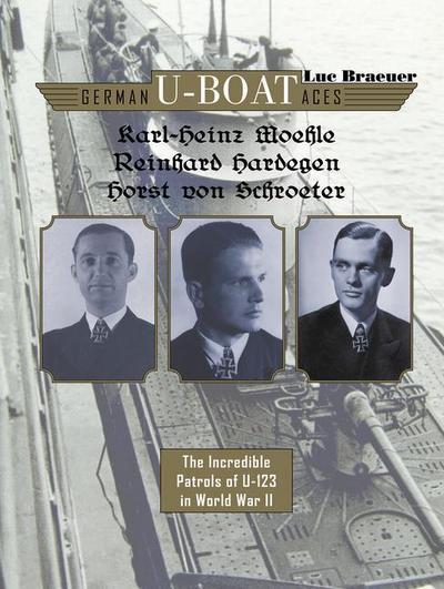 German U-Boat Aces Karl-Heinz Moehle, Reinhard Hardegen & Horst Von Schroeter: The Incredible Patrols of U-123 in World War II