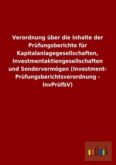 Verordnung über die Inhalte der Prüfungsberichte für Kapitalanlagegesellschaften, Investmentaktiengesellschaften und Sondervermögen (Investment- Prüfungsberichtsverordnung - InvPrüfbV)
