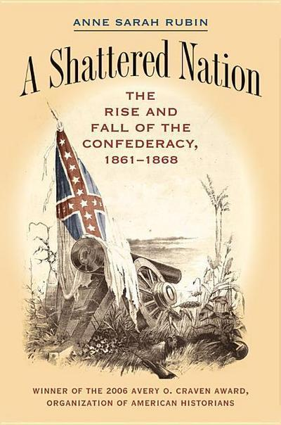 A Shattered Nation: The Rise and Fall of the Confederacy, 1861-1868