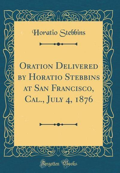 Oration Delivered by Horatio Stebbins at San Francisco, Cal., July 4, 1876 (Classic Reprint)