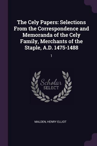 The Cely Papers: Selections from the Correspondence and Memoranda of the Cely Family, Merchants of the Staple, A.D. 1475-1488: 1