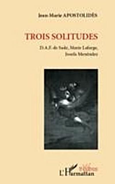 Trois solitudes - D.A.F. de Sade, Marie Lafarge, Josefa Mene