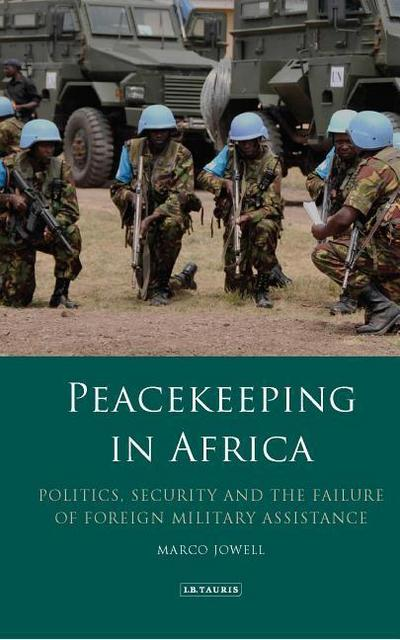 Peacekeeping in Africa: Politics, Security and the Failure of Foreign Military Assistance