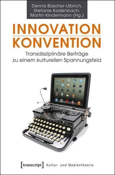 Innovation - Konvention: Transdisziplinäre Beiträge zu einem kulturellen Spannungsfeld