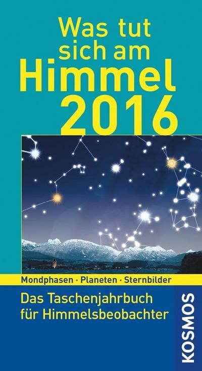Was tut sich am Himmel 2016; Das Taschenjahrbuch für Himmelsbeobachter; Deutsch; 0 Illustr., 0 schw.-w. Fotos, 50 Illustr., 15 farb. Fotos