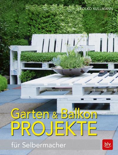 Garten & Balkonprojekte; für Selbermacher; Deutsch; 318 farb. Abb.